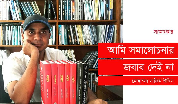 আমি সমালোচনার জবাব দেই না: মোহাম্মদ নাজিম উদ্দিন